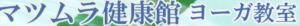 ヨガ教室 マツムラ健康館